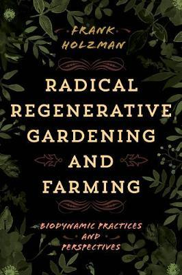 Radical Regenerative Gardening and Farming by Frank Holzman