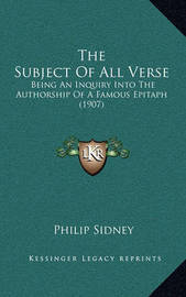 The Subject of All Verse: Being an Inquiry Into the Authorship of a Famous Epitaph (1907) by Sir Philip Sidney, Sir