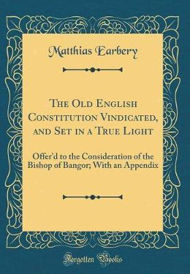 The Old English Constitution Vindicated, and Set in a True Light by Matthias Earbery
