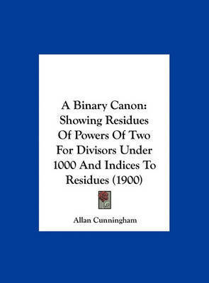 A Binary Canon: Showing Residues of Powers of Two for Divisors Under 1000 and Indices to Residues (1900)