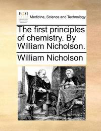 The First Principles of Chemistry. by William Nicholson by William Nicholson