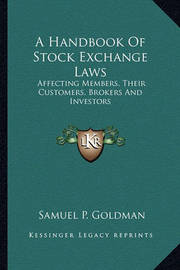 A Handbook of Stock Exchange Laws: Affecting Members, Their Customers, Brokers and Investors by Samuel P Goldman