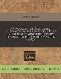 An Accompt of Scotlands Grievances by Reason of the D. of Lauderdales Ministrie Humbly Tendred to His Sacred Majesty. (1672) by James Stewart