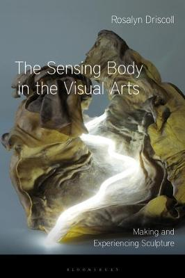 The Sensing Body in the Visual Arts by Rosalyn Driscoll