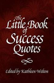 The Little Book of Success Quotes by Kathleen Welton