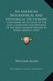 An American Biographical and Historical Dictionary: Containing an Account of the Lives, Characters and Writings of the Most Eminent Persons in North America (1832) by William Allen
