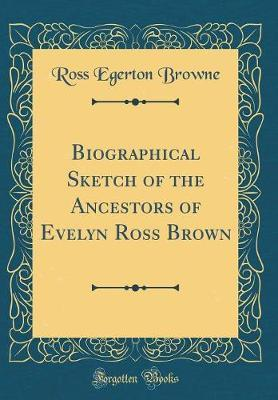 Biographical Sketch of the Ancestors of Evelyn Ross Brown (Classic Reprint) by Ross Egerton Browne image