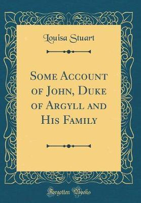Some Account of John, Duke of Argyll and His Family (Classic Reprint) by Louisa Stuart