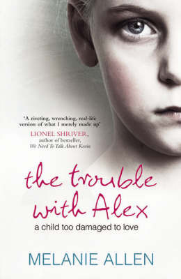 Trouble with Alex: A Child Too Damaged to Love by Melanie Allen