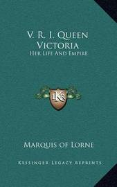 V. R. I. Queen Victoria: Her Life and Empire by Marquis Of Lorne