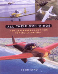 All Their Own Wings: New Zealanders and Their Homebuilt Aircraft by John King