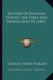 History of England During the Early and Middle Ages V1 (1867) by Charles Henry Pearson