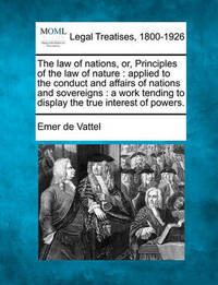 The Law of Nations, Or, Principles of the Law of Nature by Emer De Vattel