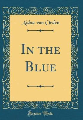 In the Blue (Classic Reprint) by Aidna Van Orden