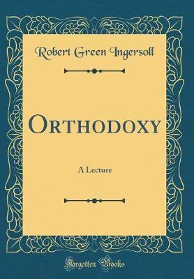Orthodoxy by Robert Green Ingersoll