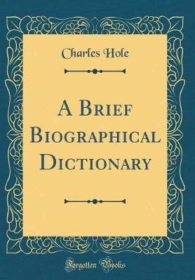 A Brief Biographical Dictionary (Classic Reprint) by Charles Hole