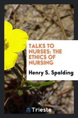 Talks to Nurses by Henry S. Spalding