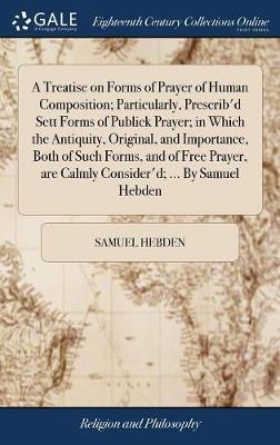 A Treatise on Forms of Prayer of Human Composition; Particularly, Prescrib'd Sett Forms of Publick Prayer; In Which the Antiquity, Original, and Importance, Both of Such Forms, and of Free Prayer, Are Calmly Consider'd; ... by Samuel Hebden by Samuel Hebden