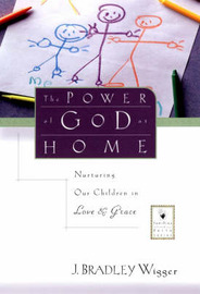 The Power of God at Home: Nurturing Our Children in Love and Grace by J.Bradley Wigger image