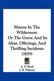 Manna in the Wilderness: Or the Grove and Its Altar, Offerings, and Thrilling Incidents (1859) by A P Mead image