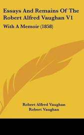 Essays and Remains of the Robert Alfred Vaughan V1: With a Memoir (1858) by Robert Alfred Vaughan image