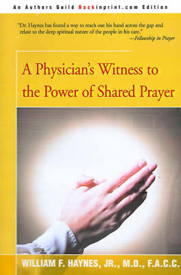A Physician's Witness to the Power of Shared Prayer by William F Haynes, Jr., M.D., F.A.C.C.
