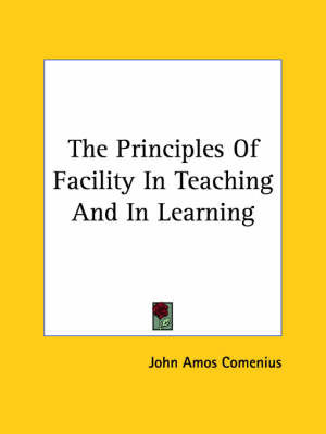 The Principles of Facility in Teaching and in Learning by Johann Amos Comenius