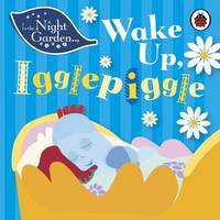 In the Night Garden: Wake Up, Igglepiggle by In the Night Garden