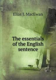 The Essentials of the English Sentence by Elias J MacEwan
