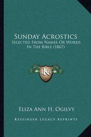 Sunday Acrostics: Selected from Names or Words in the Bible (1867) by Eliza Ann H. Ogilvy