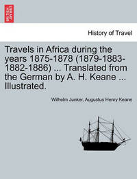 Travels in Africa During the Years 1875-1878 (1879-1883-1882-1886) ... Translated from the German by A. H. Keane ... Illustrated. by Wilhelm Junker