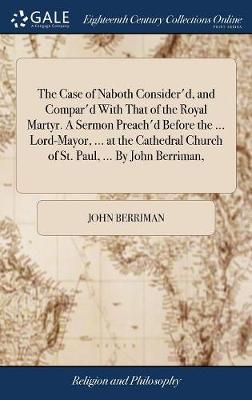 The Case of Naboth Consider'd, and Compar'd with That of the Royal Martyr. a Sermon Preach'd Before the ... Lord-Mayor, ... at the Cathedral Church of St. Paul, ... by John Berriman, by John Berriman