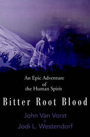 Bitter Root Blood: An Epic Adventure of the Human Spirit by John James Van Vorst image