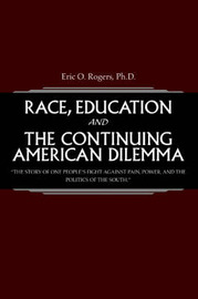 Race, Education and the Continuing American Dilemma: The Story of One People's Fight Against Pain, Power, and the Politics of the South. by Eric O Rogers