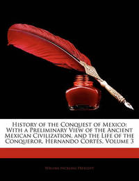 History of the Conquest of Mexico: With a Preliminary View of the Ancient Mexican Civilization, and the Life of the Conqueror, Hernando Corts, Volume 3 by William Hickling Prescott