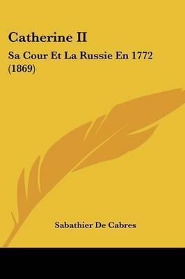 Catherine II: Sa Cour Et La Russie En 1772 (1869) by Sabathier De Cabres