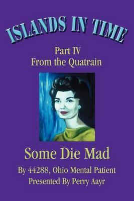 Islands in Time: Part IV from the Quatrain Some Die Mad by Perry Aayr