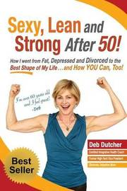 Sexy, Lean and Strong After 50! by Deb Dutcher