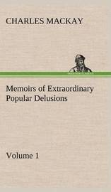Memoirs of Extraordinary Popular Delusions - Volume 1 by Charles Mackay