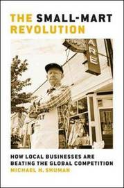 The Small-Mart Revolution: How Local Businesses Are Beating the Global Competition by Michael Shuman
