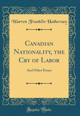 Canadian Nationality, the Cry of Labor by Warren Franklin Hatheway