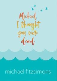 Michael, I Thought You Were Dead by Michael Fitzsimons