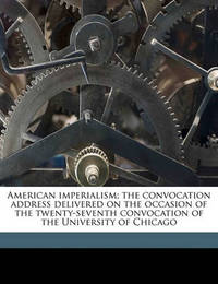 American Imperialism; The Convocation Address Delivered on the Occasion of the Twenty-Seventh Convocation of the University of Chicago Volume 2 by Ya Pamphlet Collection DLC image