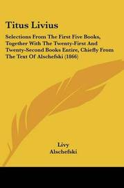 Titus Livius: Selections from the First Five Books, Together with the Twenty-First and Twenty-Second Books Entire, Chiefly from the Text of Alschefski (1866) by . Livy image