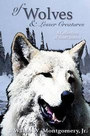 Of Wolves and Lesser Creatures by MR Waldo W Montgomery Jr