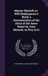 Master Skylark; Or, Will Shakespeare's Ward; A Dramatization of the Story of the Same Name by John Bennett, in Five Acts by John Bennett