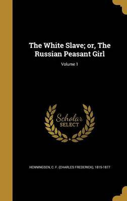 The White Slave; Or, the Russian Peasant Girl; Volume 1 image