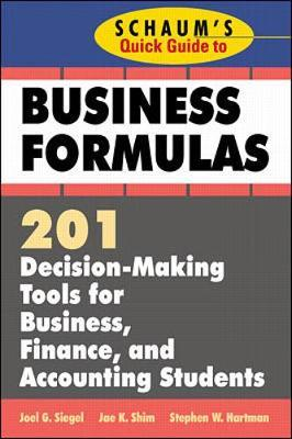 Schaum's Quick Guide to Business Formulas: 201 Decision-Making Tools for Business, Finance, and Accounting Students by Jae Shim