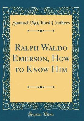 Ralph Waldo Emerson, How to Know Him (Classic Reprint) by Samuel McChord Crothers image