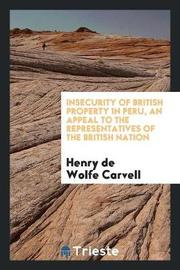 Insecurity of British Property in Peru, an Appeal to the Representatives of the British Nation by Henry De Wolfe Carvell